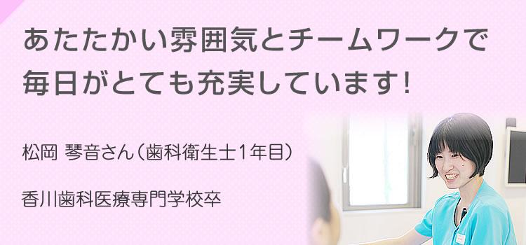 あたたかい雰囲気とチームワークで毎日がとても充実しています! 松岡 琴音さん(歯科衛生士1年目)香川歯科医療専門学校卒