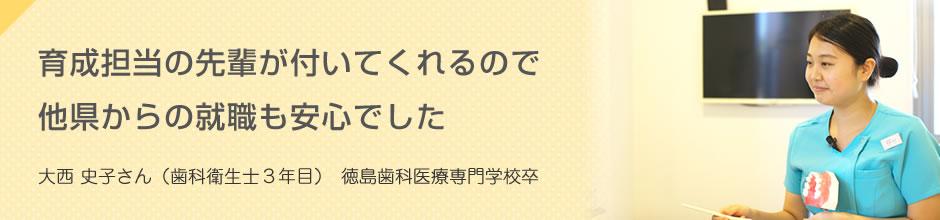 育成担当の先輩が付いてくれるので他県からの就職も安心でした 大西 史子さん(歯科衛生士3年目)徳島歯科医療専門学校卒