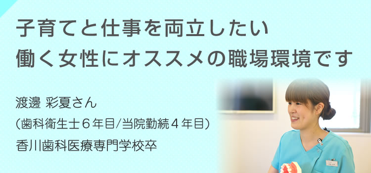 子育てと仕事を両立したい働く女性にオススメの職場環境です 渡邊 彩夏さん(歯科衛生士6年目/当院勤続4年目)香川歯科医療専門学校卒